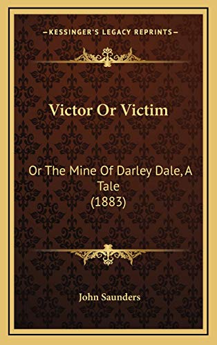 Victor Or Victim: Or The Mine Of Darley Dale, A Tale (1883) (9781165849390) by John Saunders
