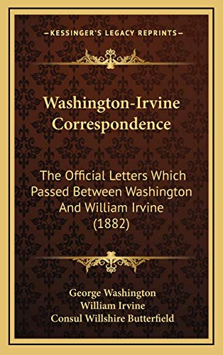Washington-Irvine Correspondence: The Official Letters Which Passed Between Washington And William Irvine (1882) (9781165867202) by George Washington; William Irvine