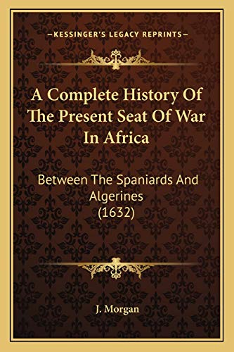 9781165901470: A Complete History Of The Present Seat Of War In Africa: Between The Spaniards And Algerines (1632)