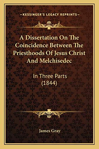 9781165903627: A Dissertation On The Coincidence Between The Priesthoods Of Jesus Christ And Melchisedec: In Three Parts (1844)