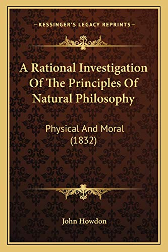 9781165915514: A Rational Investigation Of The Principles Of Natural Philosophy: Physical And Moral (1832)