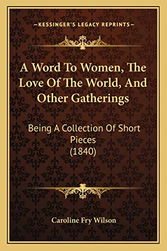 9781165918782: A Word To Women, The Love Of The World, And Other Gatherings: Being A Collection Of Short Pieces (1840)