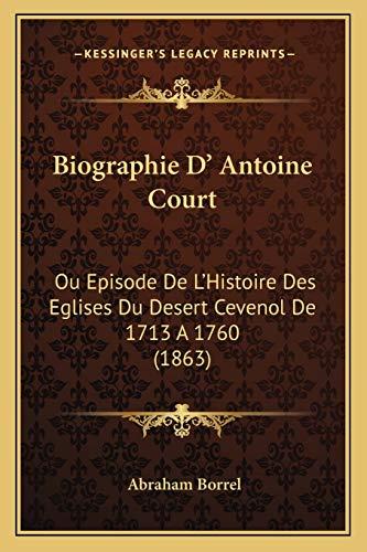 9781165925377: Biographie D' Antoine Court: Ou Episode De L'Histoire Des Eglises Du Desert Cevenol De 1713 A 1760 (1863) (French Edition)