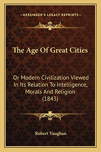 9781165932986: The Age Of Great Cities: Or Modern Civilization Viewed In Its Relation To Intelligence, Morals And Religion (1843)