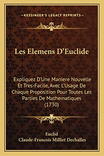 9781165940196: Les Elemens D'Euclide: Expliquez D'Une Maniere Nouvelle Et Tres-Facile, Avec L'Usage de Chaque Proposition Pour Toutes Les Parties de Mathematiques (1730)