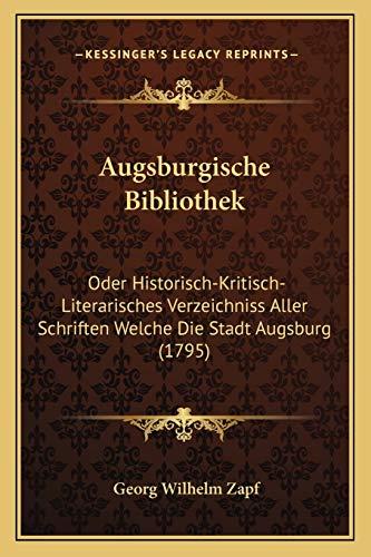 9781165945733: Augsburgische Bibliothek: Oder Historisch-Kritisch-Literarisches Verzeichniss Aller Schriften Welche Die Stadt Augsburg (1795)