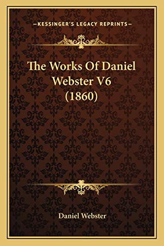 The Works Of Daniel Webster V6 (1860) (9781165950676) by Daniel Webster