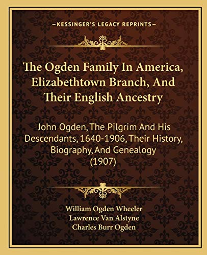 9781165950775: The Ogden Family In America, Elizabethtown Branch, And Their English Ancestry: John Ogden, The Pilgrim And His Descendants, 1640-1906, Their History, Biography, And Genealogy (1907)