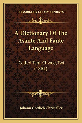 A Dictionary Of The Asante And Fante Language: Called Tshi, Chwee, Twi (1881): Christaller, Johann ...