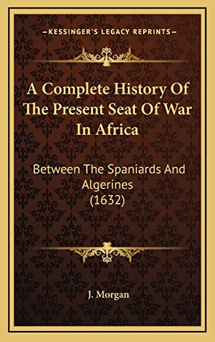 9781165959594: A Complete History Of The Present Seat Of War In Africa: Between The Spaniards And Algerines (1632)