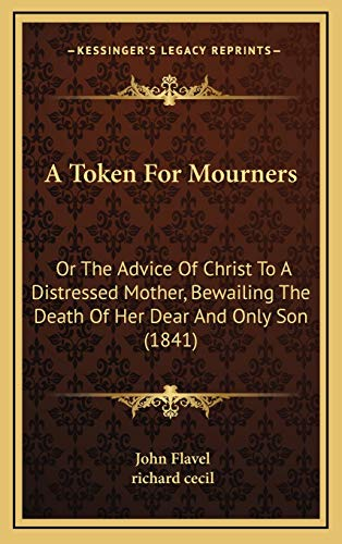 A Token For Mourners: Or The Advice Of Christ To A Distressed Mother, Bewailing The Death Of Her Dear And Only Son (1841) (1165970260) by John Flavel; richard cecil