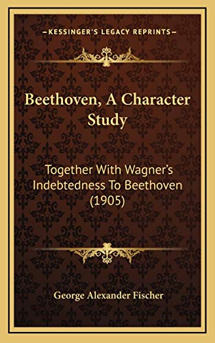 9781165974290: Beethoven, A Character Study: Together With Wagner's Indebtedness To Beethoven (1905)