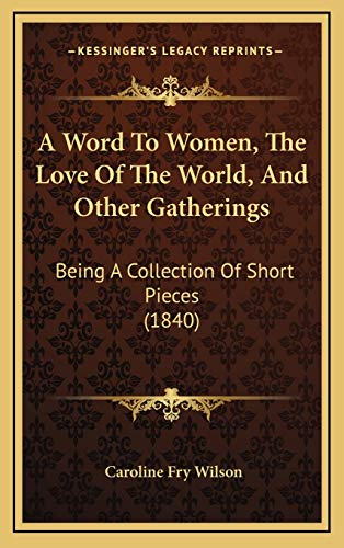 9781165975952: A Word To Women, The Love Of The World, And Other Gatherings: Being A Collection Of Short Pieces (1840)