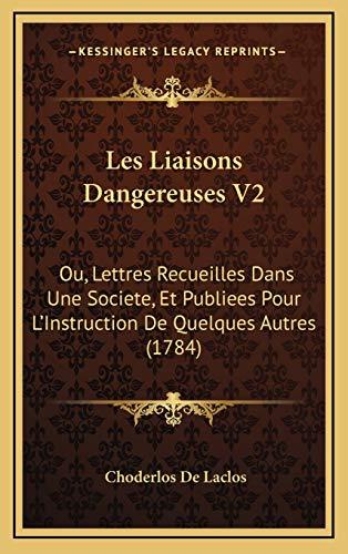Les Liaisons Dangereuses V2: Ou, Lettres Recueilles Dans Une Societe, Et Publiees Pour L'Instruction De Quelques Autres (1784) (French Edition) (1165978458) by Choderlos De Laclos
