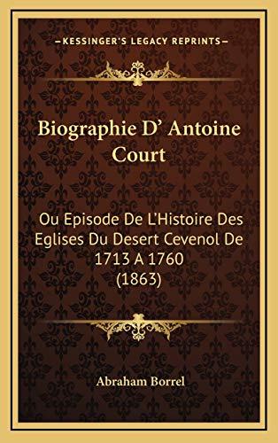 9781165982141: Biographie D' Antoine Court: Ou Episode De L'Histoire Des Eglises Du Desert Cevenol De 1713 A 1760 (1863) (French Edition)