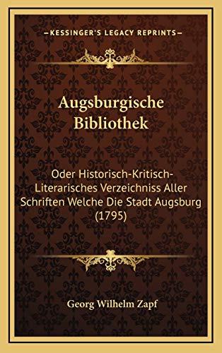 9781166001070: Augsburgische Bibliothek: Oder Historisch-Kritisch-Literarisches Verzeichniss Aller Schriften Welche Die Stadt Augsburg (1795)