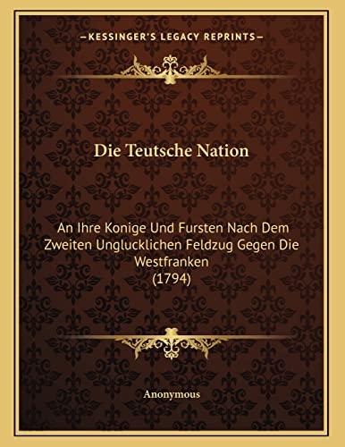 9781166007409: Die Teutsche Nation: An Ihre Konige Und Fursten Nach Dem Zweiten Unglucklichen Feldzug Gegen Die Westfranken (1794) (German Edition)