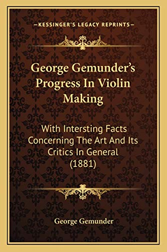 George Gemunder's Progress In Violin Making: With Intersting Facts Concerning The Art And Its ...