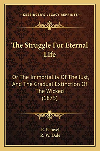 9781166028596: The Struggle For Eternal Life: Or The Immortality Of The Just, And The Gradual Extinction Of The Wicked (1875)