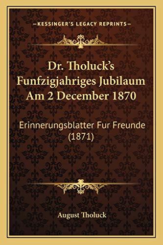 9781166029920: Dr. Tholuck's Funfzigjahriges Jubilaum Am 2 December 1870: Erinnerungsblatter Fur Freunde (1871) (German Edition)