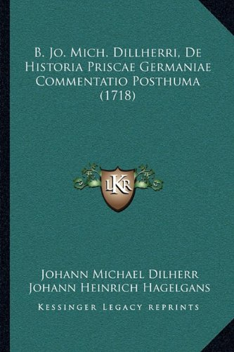 9781166034009: B. Jo. Mich. Dillherri, De Historia Priscae Germaniae Commentatio Posthuma (1718) (Latin Edition)