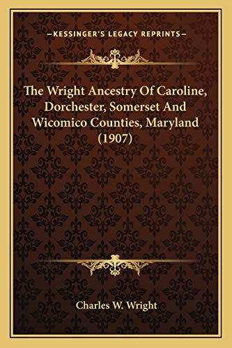 9781166034801: The Wright Ancestry Of Caroline, Dorchester, Somerset And Wicomico Counties, Maryland (1907)