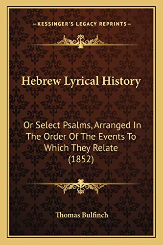 Hebrew Lyrical History: Or Select Psalms, Arranged In The Order Of The Events To Which They Relate (1852) (9781166040208) by Thomas Bulfinch