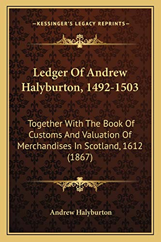9781166065201: Ledger Of Andrew Halyburton, 1492-1503: Together With The Book Of Customs And Valuation Of Merchandises In Scotland, 1612 (1867)