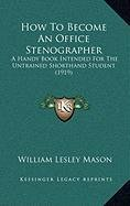 9781166087234: How To Become An Office Stenographer: A Handy Book Intended For The Untrained Shorthand Student (1919)