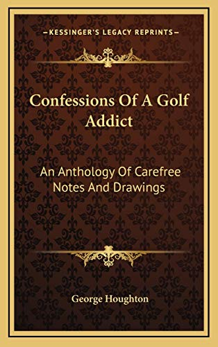9781166125837: Confessions Of A Golf Addict: An Anthology Of Carefree Notes And Drawings