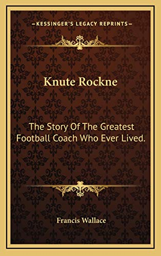 9781166132330: Knute Rockne: The Story Of The Greatest Football Coach Who Ever Lived.