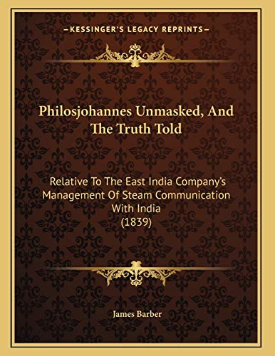 Philosjohannes Unmasked, And The Truth Told: Relative To The East India Companyââ¬â¢s Management Of Steam Communication With India (1839) (1166143627) by Barber, James