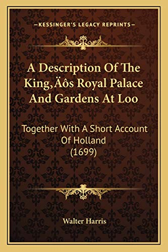 A Description Of The King's Royal Palace And Gardens At Loo: Together With A Short Account Of Holland (1699) (9781166146726) by Walter Harris