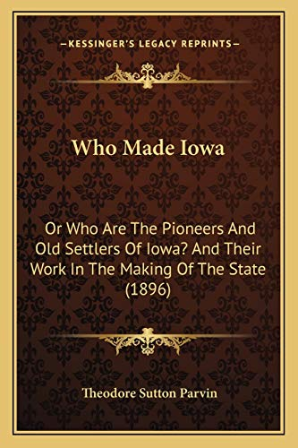 9781166147747: Who Made Iowa: Or Who Are The Pioneers And Old Settlers Of Iowa? And Their Work In The Making Of The State (1896)