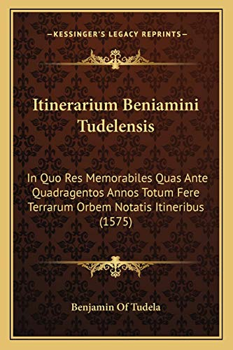 9781166158521: Itinerarium Beniamini Tudelensis: In Quo Res Memorabiles Quas Ante Quadragentos Annos Totum Fere Terrarum Orbem Notatis Itineribus (1575) (Latin Edition)