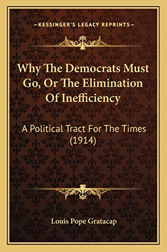 9781166162641: Why The Democrats Must Go, Or The Elimination Of Inefficiency: A Political Tract For The Times (1914)