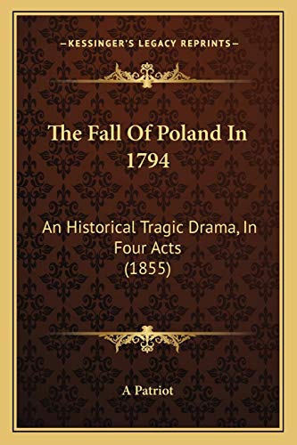 9781166165758: The Fall Of Poland In 1794: An Historical Tragic Drama, In Four Acts (1855)