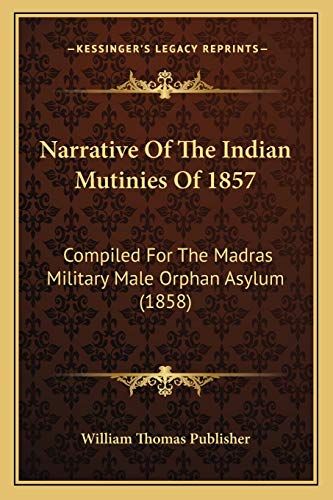 9781166169299: Narrative Of The Indian Mutinies Of 1857: Compiled For The Madras Military Male Orphan Asylum (1858)