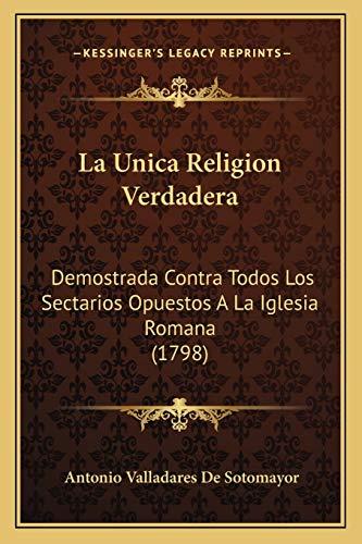 9781166170110: La Unica Religion Verdadera: Demostrada Contra Todos Los Sectarios Opuestos A La Iglesia Romana (1798) (Spanish Edition)