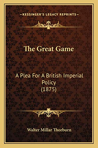 9781166171803: The Great Game: A Plea For A British Imperial Policy (1875)