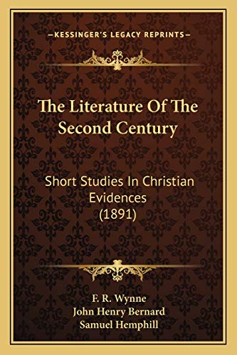The Literature Of The Second Century: Short Studies In Christian Evidences (1891) (9781166179472) by F. R. Wynne; John Henry Bernard; Samuel Hemphill