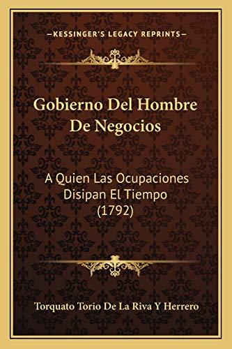9781166179519: Gobierno del Hombre de Negocios: A Quien Las Ocupaciones Disipan El Tiempo (1792)