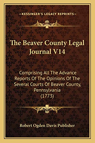 9781166181178: The Beaver County Legal Journal V14: Comprising All The Advance Reports Of The Opinions Of The Several Courts Of Beaver County, Pennsylvania (1773)