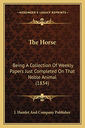 9781166186081: The Horse: Being A Collection Of Weekly Papers Just Completed On That Noble Animal (1834)