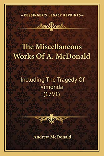 9781166200558: The Miscellaneous Works Of A. McDonald: Including The Tragedy Of Vimonda (1791)