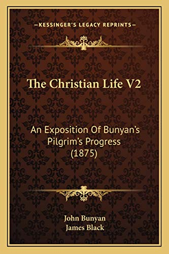 The Christian Life V2: An Exposition Of Bunyanââ¬â¢s Pilgrimââ¬â¢s Progress (1875) (1166206467) by Bunyan, John; Black, James