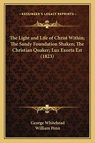 9781166208653: The Light and Life of Christ Within; The Sandy Foundation Shaken; The Christian Quaker; Lux Exorta Est (1823)