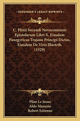 9781166210922: C. Plinii Secundi Novocomensis Epistolarum Libri X, Eiusdem Panegyricus Trajano Principi Dictus, Eiusdem de Viris Illustrib. (1529)