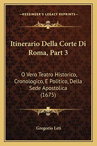 9781166215293: Itinerario Della Corte Di Roma, Part 3: O Vero Teatro Historico, Cronologico, E Politico, Della Sede Apostolica (1675) (Italian Edition)