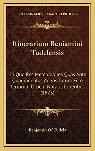 9781166218232: Itinerarium Beniamini Tudelensis: In Quo Res Memorabiles Quas Ante Quadragentos Annos Totum Fere Terrarum Orbem Notatis Itineribus (1575) (Latin Edition)